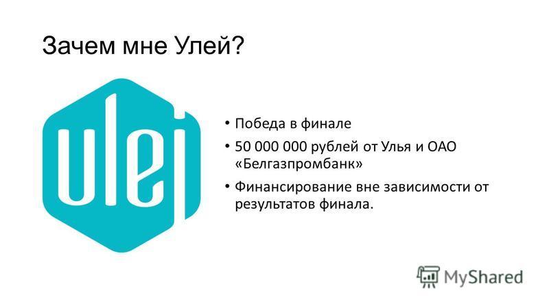 Зачем мне Улей? Победа в финале 50 000 000 рублей от Улья и ОАО «Белгазпромбанк» Финансирование вне зависимости от результатов финала.