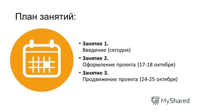 План занятий: Занятие 1. Введение (сегодня) Занятие 2. Оформление проекта (17-18 октября) Занятие 3. Продвижение проекта (24-25 октября)