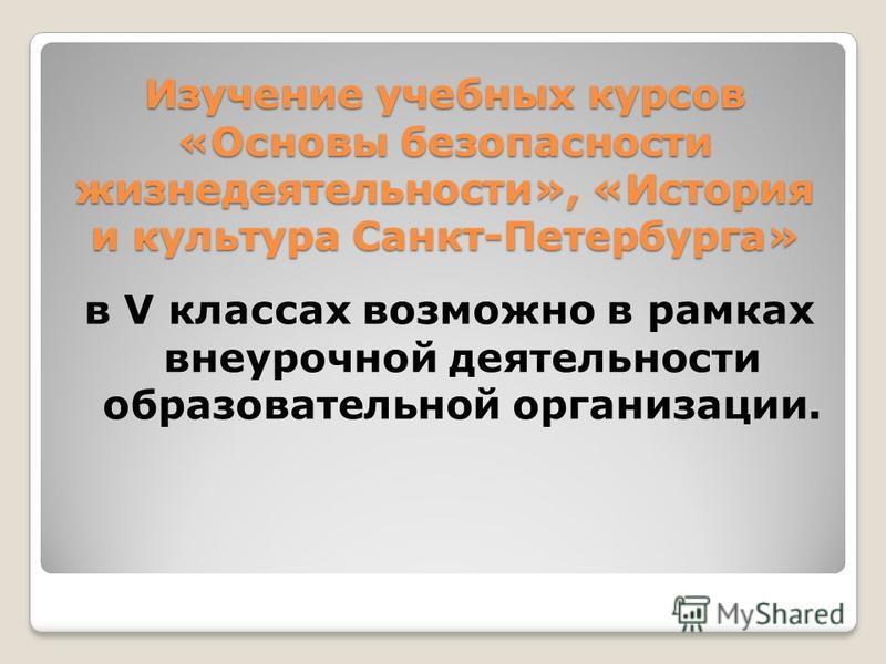 Изучение учебных курсов «Основы безопасности жизнедеятельности», «История и культура Санкт-Петербурга» в V классах возможно в рамках внеурочной деятельности образовательной организации.