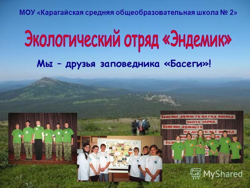 МОУ «Карагайская средняя общеобразовательная школа 2» Мы – друзья заповедника «Басеги»!
