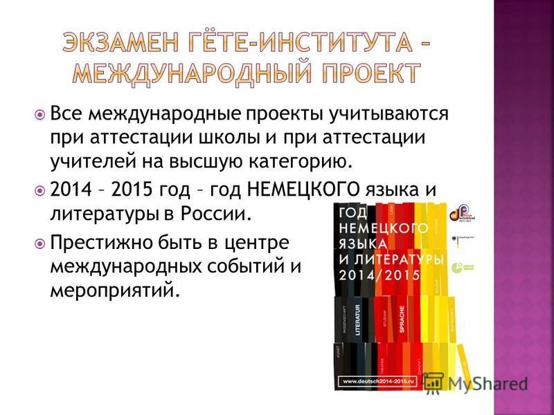 Все международные проекты учитываются при аттестации школы и при аттестации учителей на высшую категорию. 2014 – 2015 год – год НЕМЕЦКОГО языка и литературы в России. Престижно быть в центре международных событий и мероприятий.