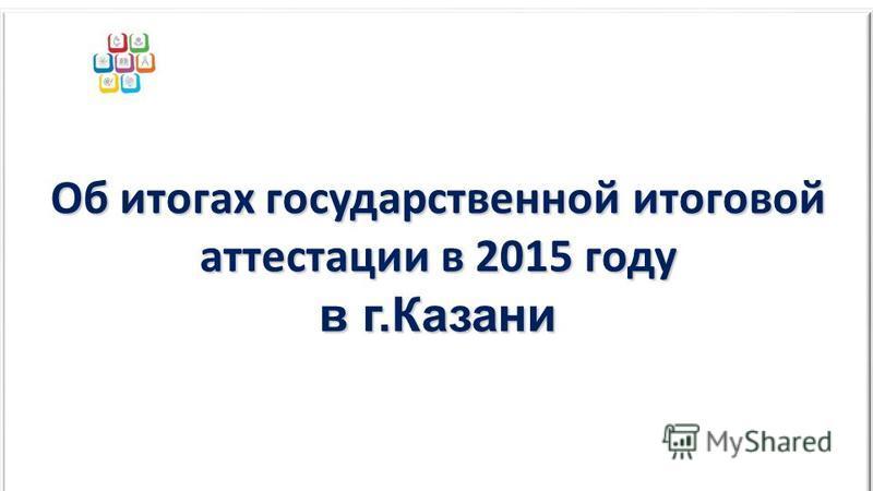 Об итогах государственной итоговой аттестации в 2015 году в г.Казани