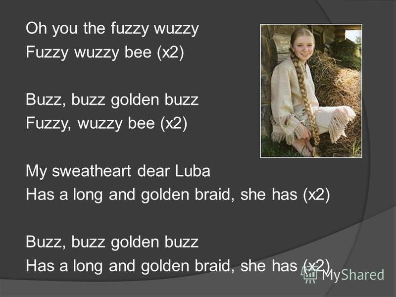 Oh you the fuzzy wuzzy Fuzzy wuzzy bee (x2) Buzz, buzz golden buzz Fuzzy, wuzzy bee (x2) My sweatheart dear Luba Has a long and golden braid, she has (x2) Buzz, buzz golden buzz Has a long and golden braid, she has (x2)