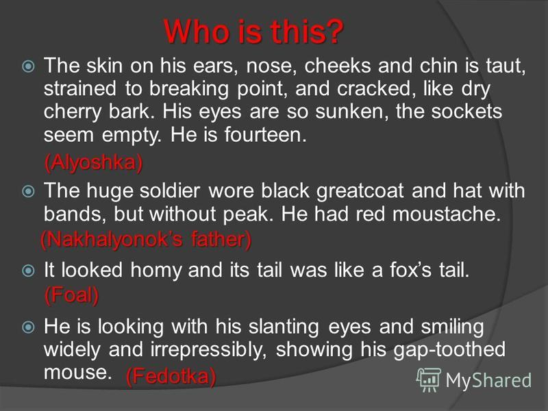 Who is this? The skin on his ears, nose, cheeks and chin is taut, strained to breaking point, and cracked, like dry cherry bark. His eyes are so sunken, the sockets seem empty. He is fourteen. The huge soldier wore black greatcoat and hat with bands,