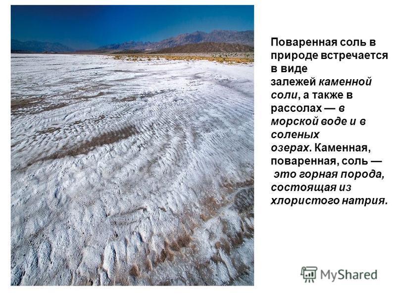 Поваренная соль в природе встречается в виде залежей каменной соли, а также в рассолах в морской воде и в соленых озерах. Каменная, поваренная, соль это горная порода, состоящая из хлористого натрия.
