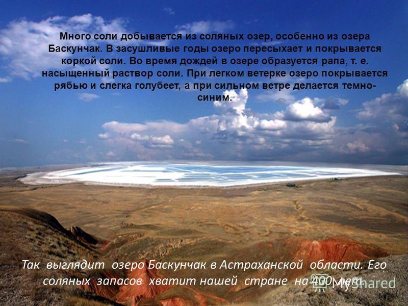 Так выглядит озеро Баскунчак в Астраханской области. Его соляных запасов хватит нашей стране на 400 лет. Много соли добывается из соляных озер, особенно из озера Баскунчак. В засушливые годы озеро пересыхает и покрывается коркой соли. Во время дождей