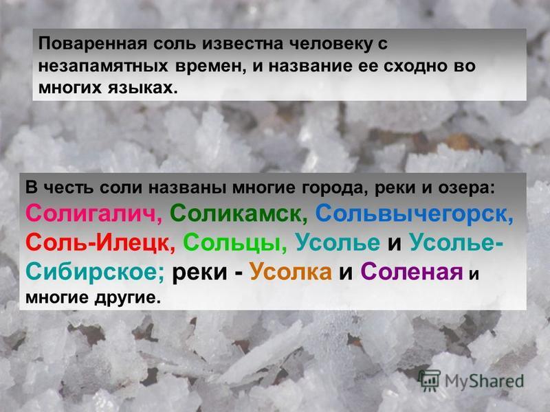 Поваренная соль известна человеку с незапамятных времен, и название ее сходно во многих языках. В честь соли названы многие города, реки и озера: Солигалич, Соликамск, Сольвычегорск, Соль-Илецк, Сольцы, Усолье и Усолье- Сибирское; реки - Усолка и Сол