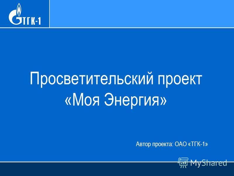 Просветительский проект «Моя Энергия» Автор проекта: ОАО «ТГК-1»