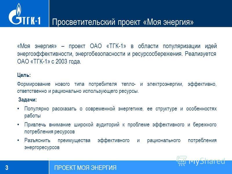 Просветительский проект «Моя энергия» «Моя энергия» – проект ОАО «ТГК-1» в области популяризации идей энергоэффективности, энергобезопасности и ресурсосбережения. Реализуется ОАО «ТГК-1» с 2003 года. Цель: Формирование нового типа потребителя тепло-