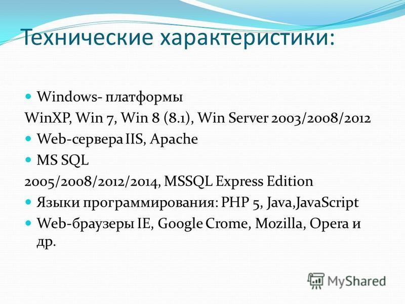 Технические характеристики: Windows- платформы WinXP, Win 7, Win 8 (8.1), Win Server 2003/2008/2012 Web-сервера IIS, Apache MS SQL 2005/2008/2012/2014, MSSQL Express Edition Языки программирования: PHP 5, Java,JavaScript Web-браузеры IE, Google Crome