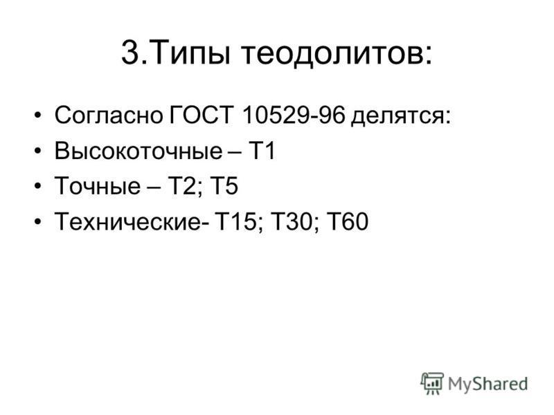 3. Типы теодолитов: Согласно ГОСТ 10529-96 делятся: Высокоточные – Т1 Точные – Т2; Т5 Технические- Т15; Т30; Т60