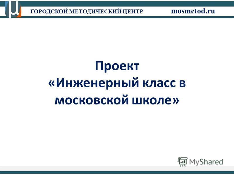 ГОРОДСКОЙ МЕТОДИЧЕСКИЙ ЦЕНТР mosmetod.ru Проект «Инженерный класс в московской школе»