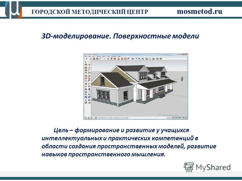 ГОРОДСКОЙ МЕТОДИЧЕСКИЙ ЦЕНТР mosmetod.ru 3D-моделирование. Поверхностные модели Цель – формирование и развитие у учащихся интеллектуальных и практических компетенций в области создания пространственных моделей, развитие навыков пространственного мышл