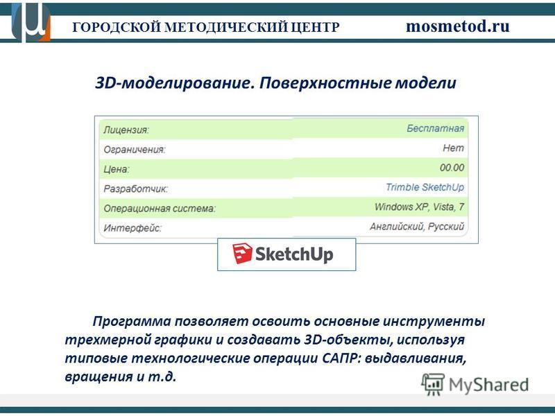 ГОРОДСКОЙ МЕТОДИЧЕСКИЙ ЦЕНТР mosmetod.ru 3D-моделирование. Поверхностные модели Программа позволяет освоить основные инструменты трехмерной графики и создавать 3D-объекты, используя типовые технологические операции САПР: выдавливания, вращения и т.д.