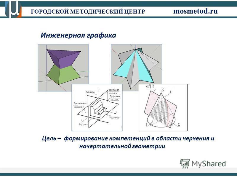 Инженерная графика Цель – формирование компетенций в области черчения и начертательной геометрии