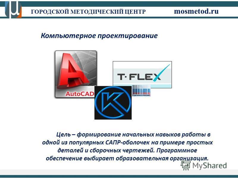 ГОРОДСКОЙ МЕТОДИЧЕСКИЙ ЦЕНТР mosmetod.ru Цель – формирование начальных навыков работы в одной из популярных САПР-оболочек на примере простых деталей и сборочных чертежей. Программное обеспечение выбирает образовательная организация. Компьютерное прое