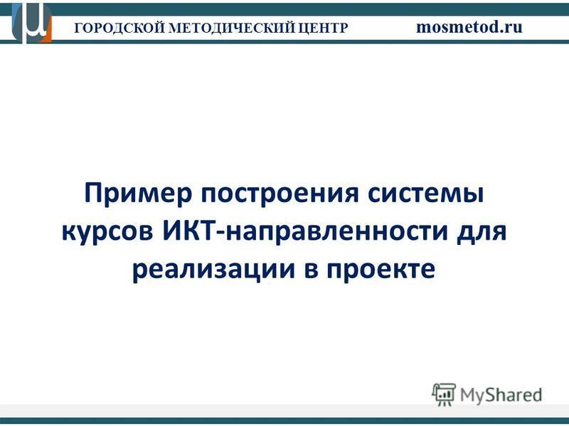 ГОРОДСКОЙ МЕТОДИЧЕСКИЙ ЦЕНТР mosmetod.ru Пример построения системы курсов ИКТ-направленности для реализации в проекте