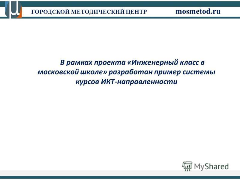 ГОРОДСКОЙ МЕТОДИЧЕСКИЙ ЦЕНТР mosmetod.ru В рамках проекта «Инженерный класс в московской школе» разработан пример системы курсов ИКТ-направленности