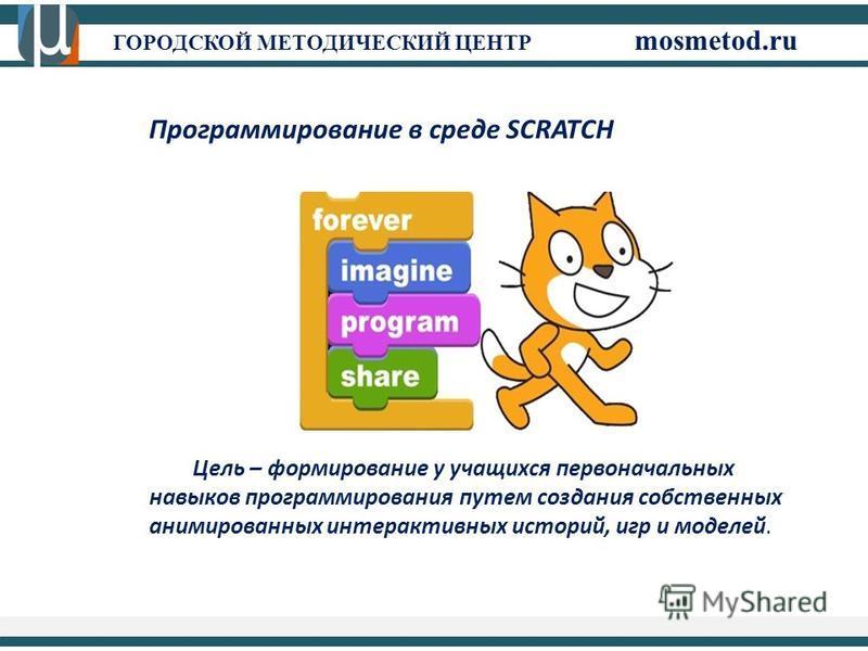 ГОРОДСКОЙ МЕТОДИЧЕСКИЙ ЦЕНТР mosmetod.ru Программирование в среде SCRATCH Цель – формирование у учащихся первоначальных навыков программирования путем создания собственных анимированных интерактивных историй, игр и моделей.