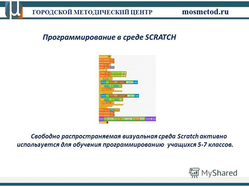 ГОРОДСКОЙ МЕТОДИЧЕСКИЙ ЦЕНТР mosmetod.ru Программирование в среде SCRATCH Свободно распространяемая визуальная среда Scratch активно используется для обучения программированию учащихся 5-7 классов.
