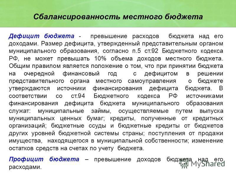 Дефицит бюджета - превышение расходов бюджета над его доходами. Размер дефицита, утвержденный представительным органом муниципального образования, согласно п.5 ст.92 Бюджетного кодекса РФ, не может превышать 10% объема доходов местного бюджета. Общим