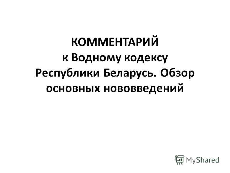 КОММЕНТАРИЙ к Водному кодексу Республики Беларусь. Обзор основных нововведений
