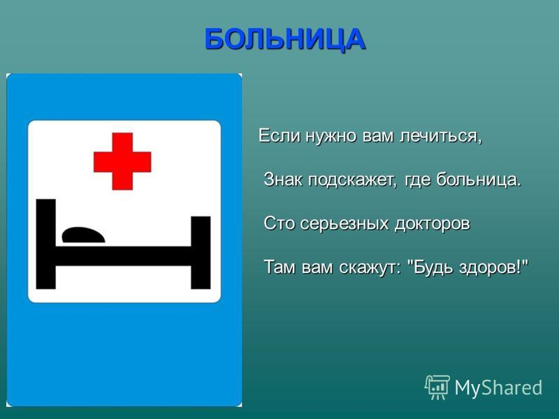 БОЛЬНИЦА Если нужно вам лечиться, Знак подскажет, где больница. Знак подскажет, где больница. Сто серьезных докторов Сто серьезных докторов Там вам скажут: Будь здоров! Там вам скажут: Будь здоров!