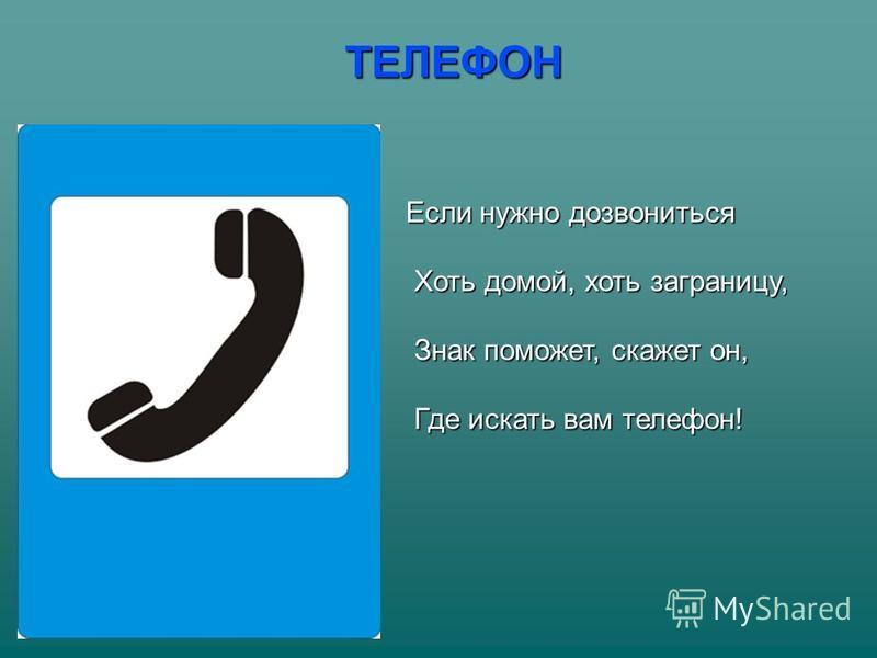 ТЕЛЕФОН Если нужно дозвониться Хоть домой, хоть заграницу, Хоть домой, хоть заграницу, Знак поможет, скажет он, Знак поможет, скажет он, Где искать вам телефон! Где искать вам телефон!