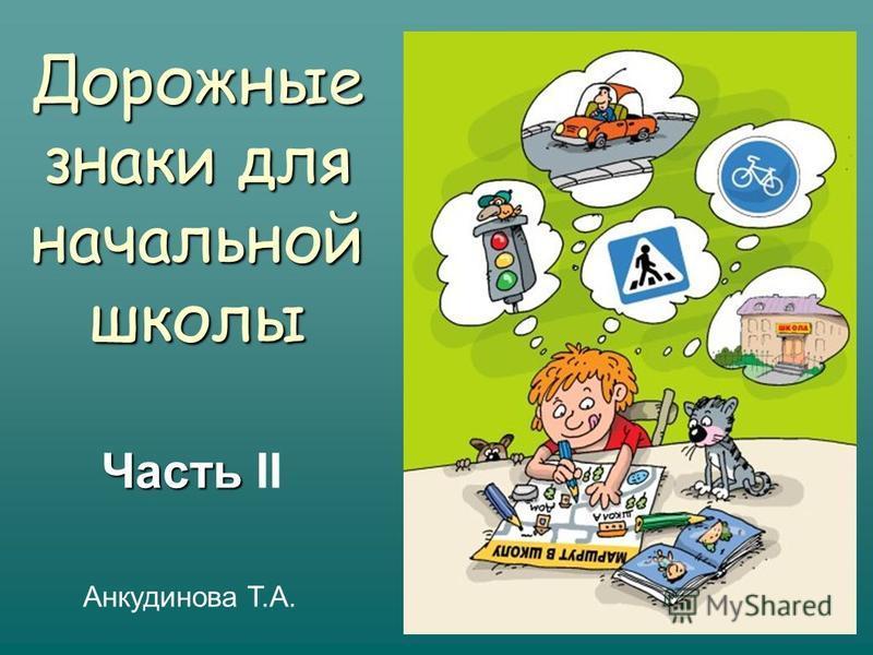 Часть Часть II Дорожные знаки для начальной школы Анкудинова Т.А.