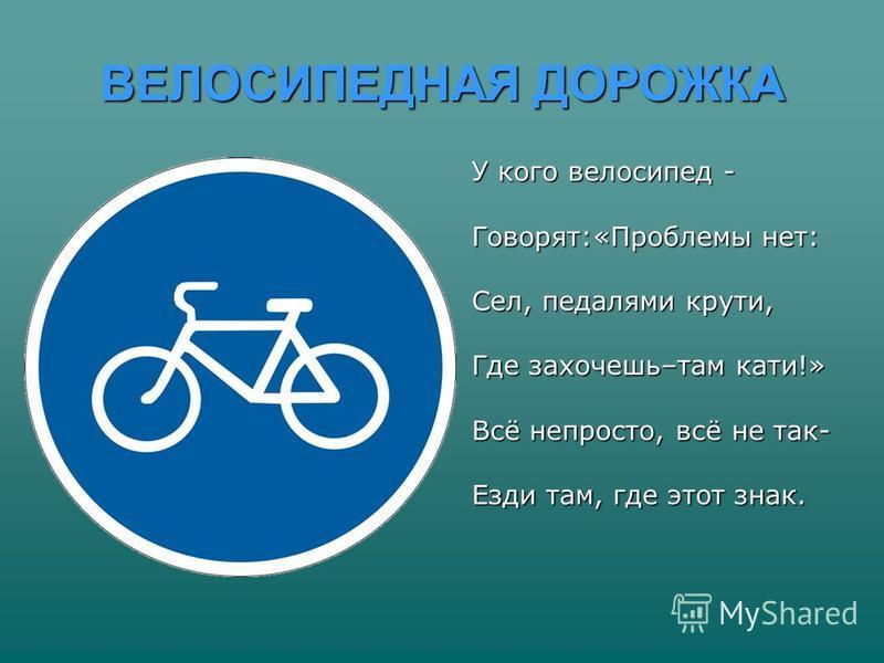 ВЕЛОСИПЕДНАЯ ДОРОЖКА У кого велосипед - Говорят:«Проблемы нет: Сел, педалями крути, Где захочешь–там кати!» Всё непросто, всё не так- Езди там, где этот знак.