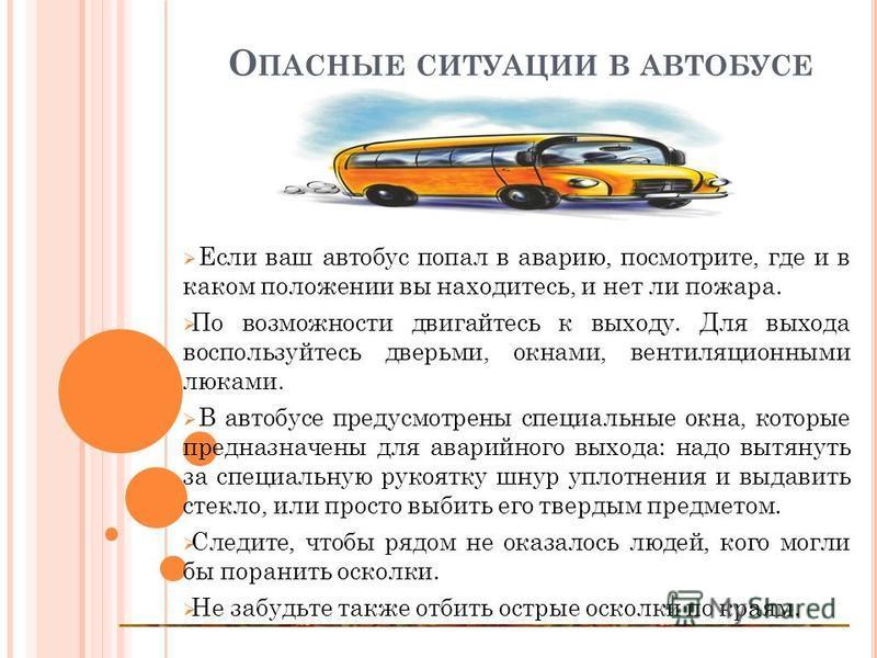 О ПАСНЫЕ СИТУАЦИИ В АВТОБУСЕ Если ваш автобус попал в аварию, посмотрите, где и в каком положении вы находитесь, и нет ли пожара. По возможности двигайтесь к выходу. Для выхода воспользуйтесь дверьми, окнами, вентиляционными люками. В автобусе предус