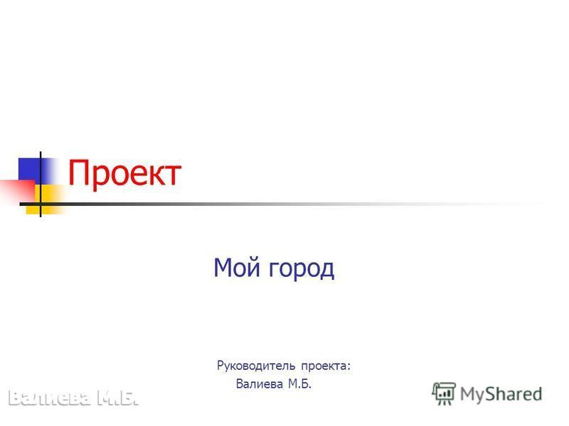 Мой город Руководитель проекта: Валиева М.Б. Проект