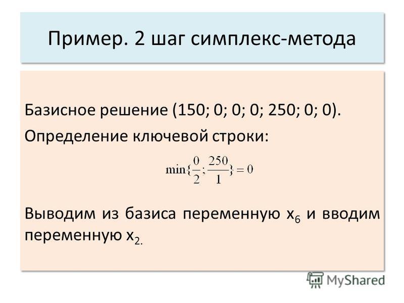 Пример. 2 шаг симплекс-метода Базисное решение (150; 0; 0; 0; 250; 0; 0). Определение ключевой строки: Выводим из базиса переменную x 6 и вводим переменную x 2. Базисное решение (150; 0; 0; 0; 250; 0; 0). Определение ключевой строки: Выводим из базис