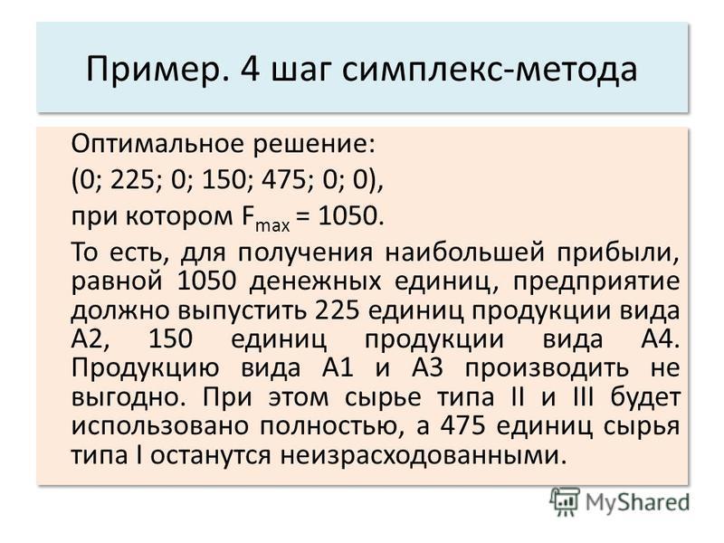 Пример. 4 шаг симплекс-метода Оптимальное решение: (0; 225; 0; 150; 475; 0; 0), при котором F max = 1050. То есть, для получения наибольшей прибыли, равной 1050 денежных единиц, предприятие должно выпустить 225 единиц продукции вида A2, 150 единиц пр