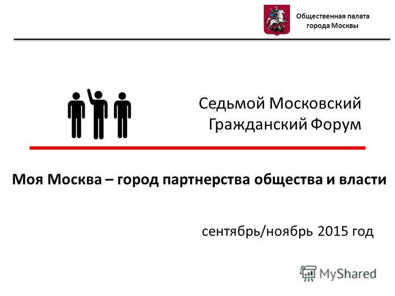 Седьмой Московский Гражданский Форум сентябрь/ноябрь 2015 год Моя Москва – город партнерства общества и власти Общественная палата города Москвы