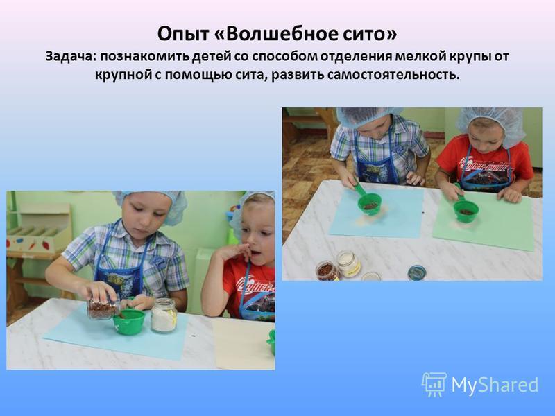 Опыт «Волшебное сито» Задача: познакомить детей со способом отделения мелкой крупы от крупной с помощью сита, развить самостоятельность.