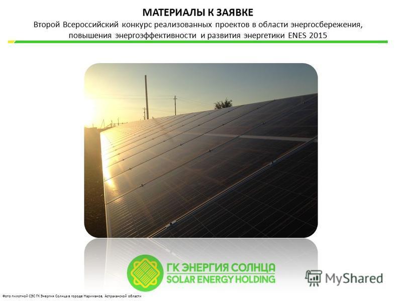 МАТЕРИАЛЫ К ЗАЯВКЕ Второй Всероссийский конкурс реализованных проектов в области энергосбережения, повышения энергоэффективности и развития энергетики ENES 2015 Фото пилотной СЭС ГК Энергия Солнца в городе Нариманов, Астраханской области