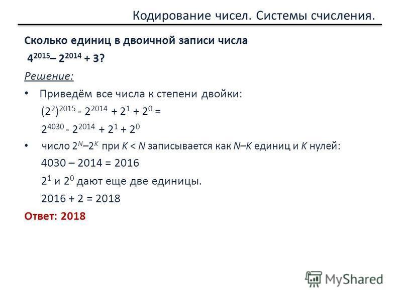 Кодирование чисел. Системы счисления. Сколько единиц в двоичной записи числа 4 2015 – 2 2014 + 3? Решение: Приведём все числа к степени двойки: (2 2 ) 2015 - 2 2014 + 2 1 + 2 0 = 2 4030 - 2 2014 + 2 1 + 2 0 число 2 N –2 K при K < N записывается как N