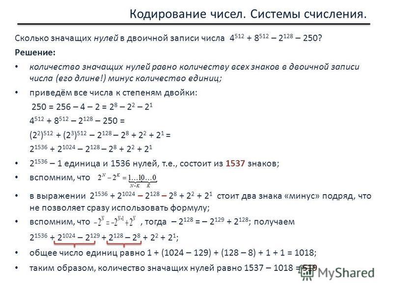 Сколько значащих нулей в двоичной записи числа 4 512 + 8 512 – 2 128 – 250? Решение: количество значащих нулей равно количеству всех знаков в двоичной записи числа (его длине!) минус количество единиц; приведём все числа к степеням двойки: 250 = 256