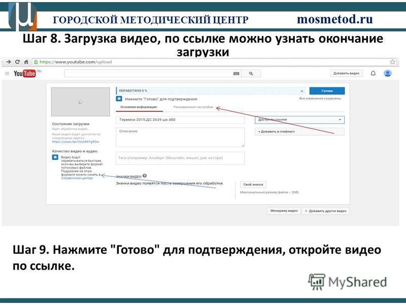 ГОРОДСКОЙ МЕТОДИЧЕСКИЙ ЦЕНТР mosmetod.ru Шаг 8. Загрузка видео, по ссылке можно узнать окончание загрузки Шаг 9. Нажмите Готово для подтверждения, откройте видео по ссылке.