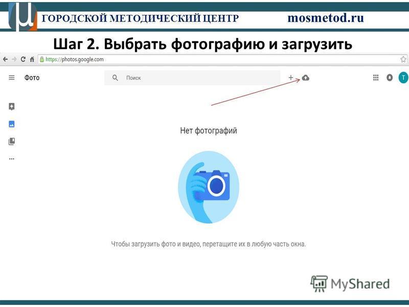 ГОРОДСКОЙ МЕТОДИЧЕСКИЙ ЦЕНТР mosmetod.ru Шаг 2. Выбрать фотографию и загрузить