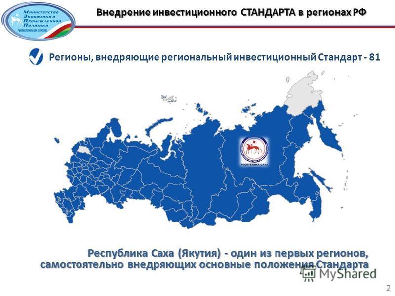 Внедрение инвестиционного СТАНДАРТА в регионах РФ 2 Республика Саха (Якутия) - один из первых регионов, самостоятельно внедряющих основные положения Стандарта Регионы, внедряющие региональный инвестиционный Стандарт - 81
