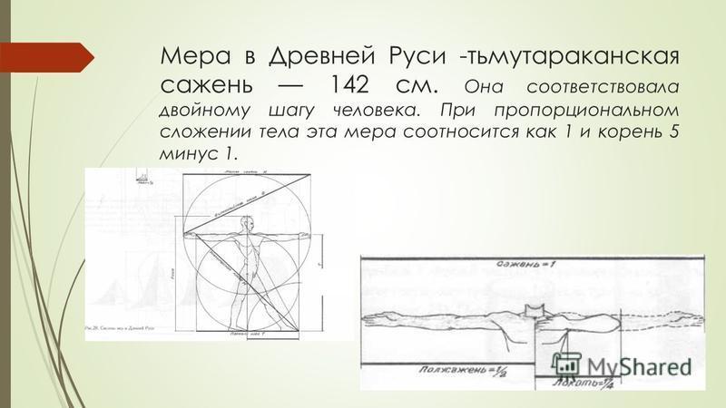 Мера в Древней Руси -тьмутараканская сажень 142 см. Она соответствовала двойному шагу человека. При пропорциональном сложении тела эта мера соотносится как 1 и корень 5 минус 1.