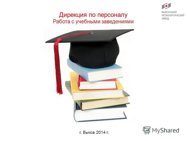 г. Выкса 2014 г. Дирекция по персоналу Работа с учебными заведениями