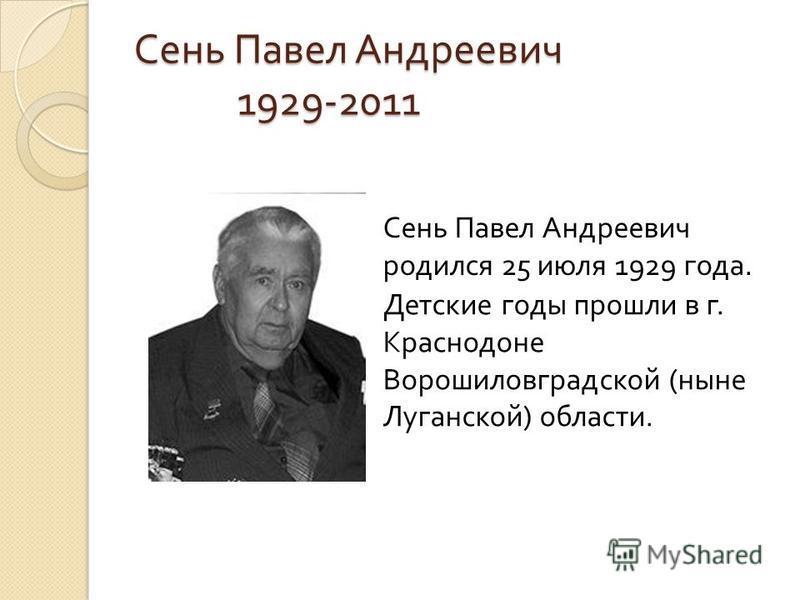 Сень Павел Андреевич 1929-2011 Сень Павел Андреевич родился 25 июля 1929 года. Детские годы прошли в г. Краснодоне Ворошиловградской ( ныне Луганской ) области.