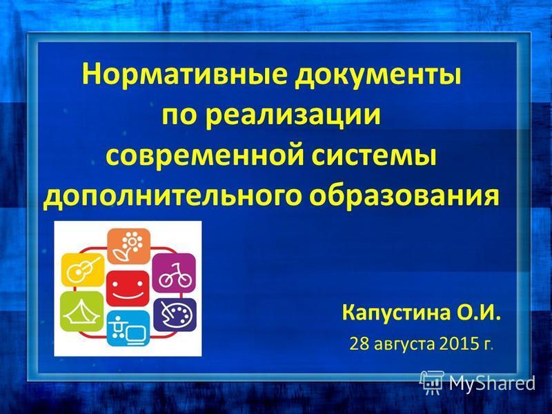 Нормативные документы по реализации современной системы дополнительного образования Капустина О.И. 28 августа 2015 г.