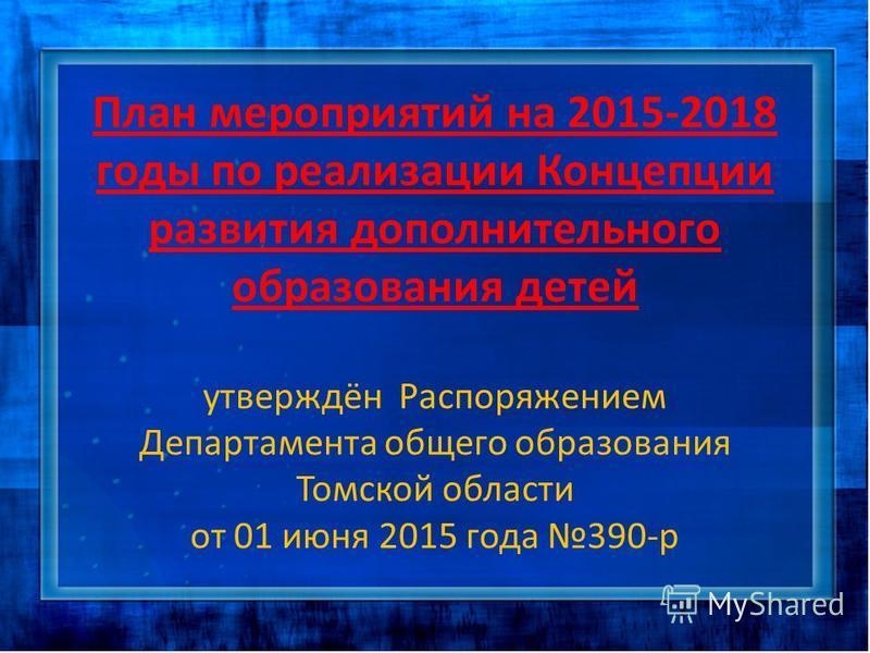 План мероприятий на 2015-2018 годы по реализации Концепции развития дополнительного образования детей утверждён Распоряжением Департамента общего образования Томской области от 01 июня 2015 года 390-р