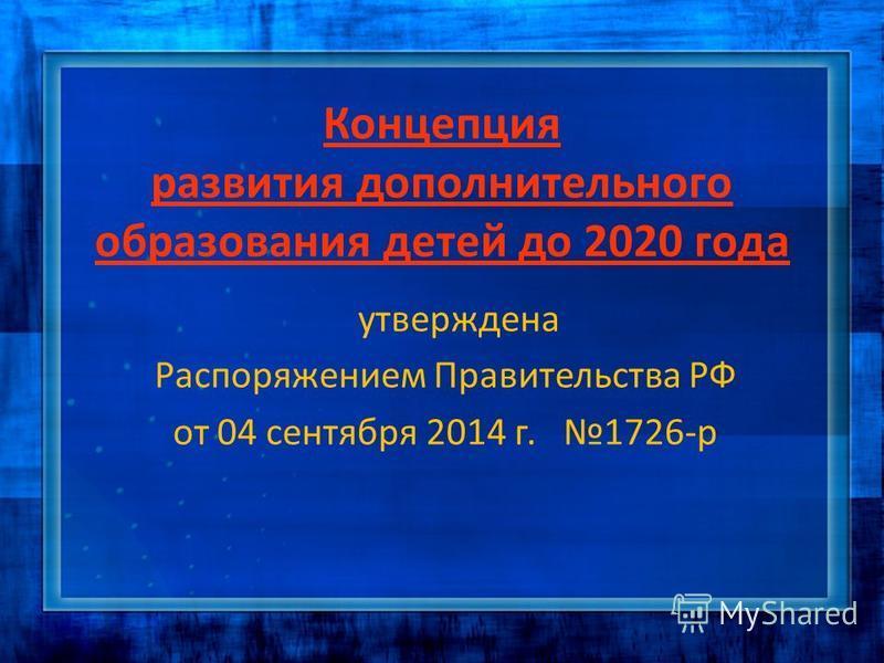 Концепция развития дополнительного образования детей до 2020 года утверждена Распоряжением Правительства РФ от 04 сентября 2014 г. 1726-р