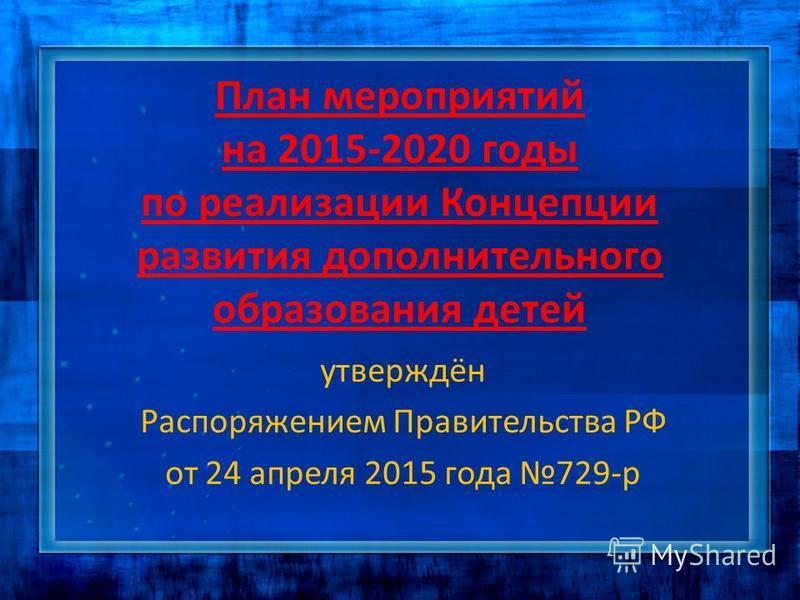 План мероприятий на 2015-2020 годы по реализации Концепции развития дополнительного образования детей утверждён Распоряжением Правительства РФ от 24 апреля 2015 года 729-р
