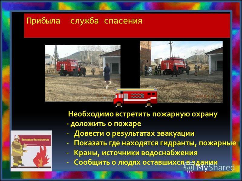Прибыла служба спасения Необходимо встретить пожарную охрану - доложить о пожаре -Довести о результатах эвакуации -Показать где находятся гидранты, пожарные -Краны, источники водоснабжения -Сообщить о людях оставшихся в здании